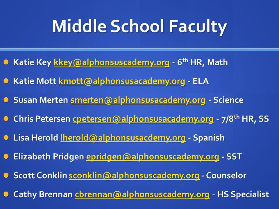 Middle School Faculty Katie Key kkey@alphonsuscademy.org - 6 th HR, Math Katie Key kkey@alphonsuscademy.org - 6 th HR, Mathkkey@alphonsuscademy.org Katie Mott kmott@alphonsusacademy.org - ELA Katie Mott kmott@alphonsusacademy.org - ELAkmott@alphonsusacademy.org Susan Merten smerten@alphonsusacademy.org - Science Susan Merten smerten@alphonsusacademy.org - Sciencesmerten@alphonsusacademy.org Chris Petersen cpetersen@alphonsusacademy.org - 7/8 th HR, SS Chris Petersen cpetersen@alphonsusacademy.org - 7/8 th HR, SScpetersen@alphonsusacademy.org Lisa Herold lherold@alphonsusacdemy.org - Spanish Lisa Herold lherold@alphonsusacdemy.org - Spanishlherold@alphonsusacdemy.org Elizabeth Pridgen epridgen@alphonsuscademy.org - SST Elizabeth Pridgen epridgen@alphonsuscademy.org - SSTepridgen@alphonsuscademy.org Scott Conklin sconklin@alphonsuscademy.org - Counselor Scott Conklin sconklin@alphonsuscademy.org - Counselorsconklin@alphonsuscademy.org Cathy Brennan cbrennan@alphonsuscademy.org - HS Specialist Cathy Brennan cbrennan@alphonsuscademy.org - HS Specialistcbrennan@alphonsuscademy.org