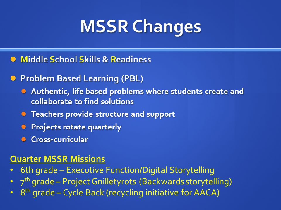 MSSR Changes Middle School Skills & Readiness Middle School Skills & Readiness Problem Based Learning (PBL) Problem Based Learning (PBL) Authentic, life based problems where students create and collaborate to find solutions Authentic, life based problems where students create and collaborate to find solutions Teachers provide structure and support Teachers provide structure and support Projects rotate quarterly Projects rotate quarterly Cross-curricular Cross-curricular Quarter MSSR Missions 6th grade – Executive Function/Digital Storytelling 7 th grade – Project Gnilletyrots (Backwards storytelling) 8 th grade – Cycle Back (recycling initiative for AACA)