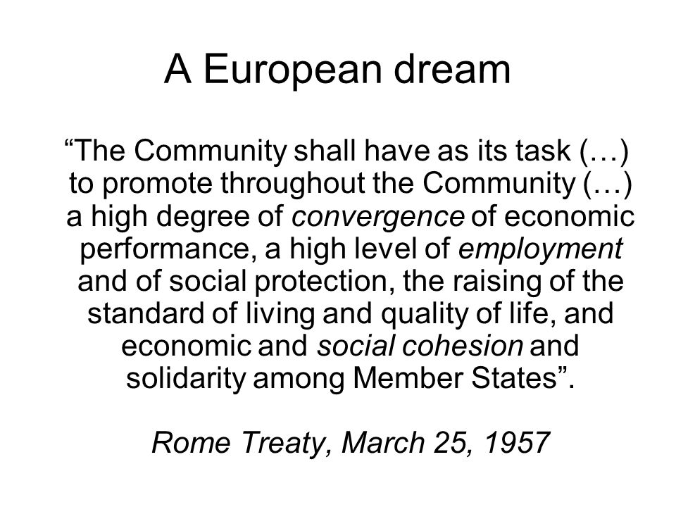 A European dream The Community shall have as its task (…) to promote throughout the Community (…) a high degree of convergence of economic performance, a high level of employment and of social protection, the raising of the standard of living and quality of life, and economic and social cohesion and solidarity among Member States .