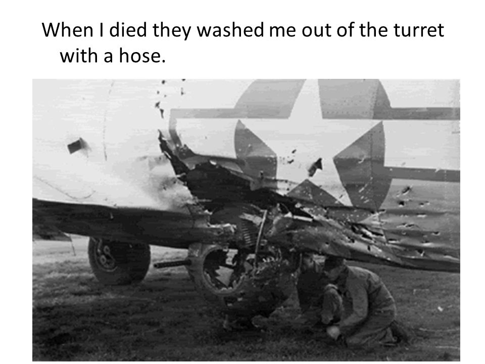 When I died they washed me out of the turret with a hose.