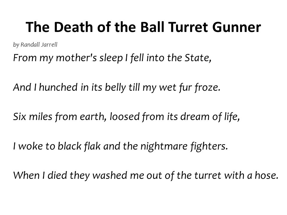 The Death of the Ball Turret Gunner by Randall Jarrell From my mother's sleep I fell into the State, And I hunched in its belly till my wet fur froze.