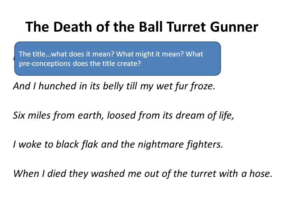 The Death of the Ball Turret Gunner From my mother's sleep I fell into the State, And I hunched in its belly till my wet fur froze. Six miles from ear