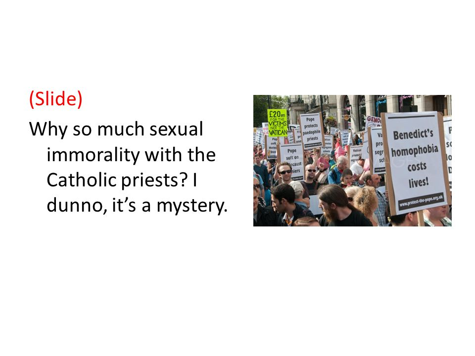 (Slide) Why so much sexual immorality with the Catholic priests I dunno, it's a mystery.