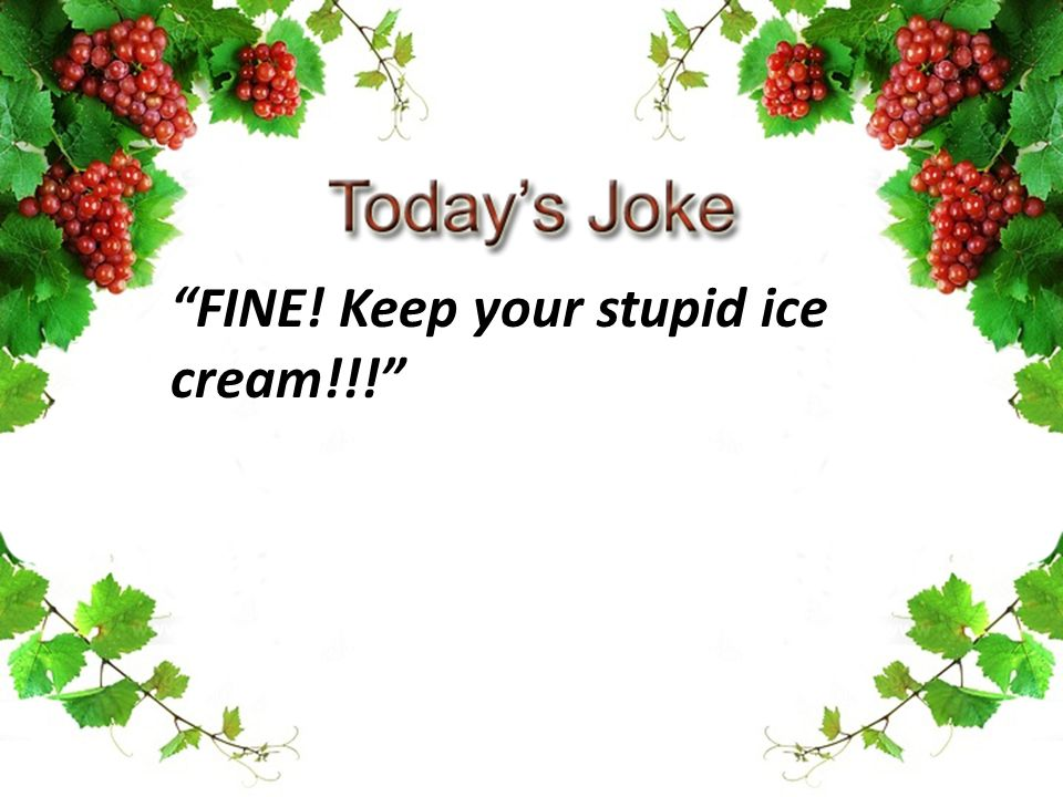 FINE! Keep your stupid ice cream!!!