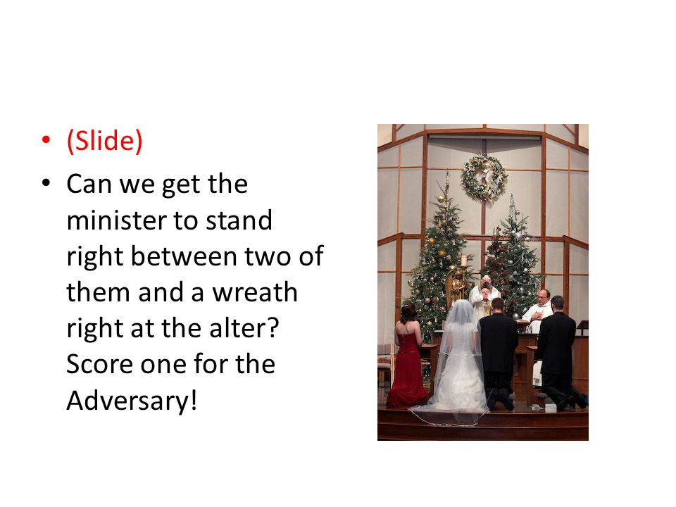 (Slide) Can we get the minister to stand right between two of them and a wreath right at the alter.
