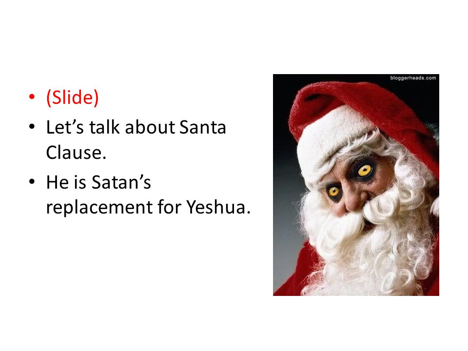Merry Satanmas (Slide) Let's talk about Santa Clause. He is Satan's replacement for Yeshua.
