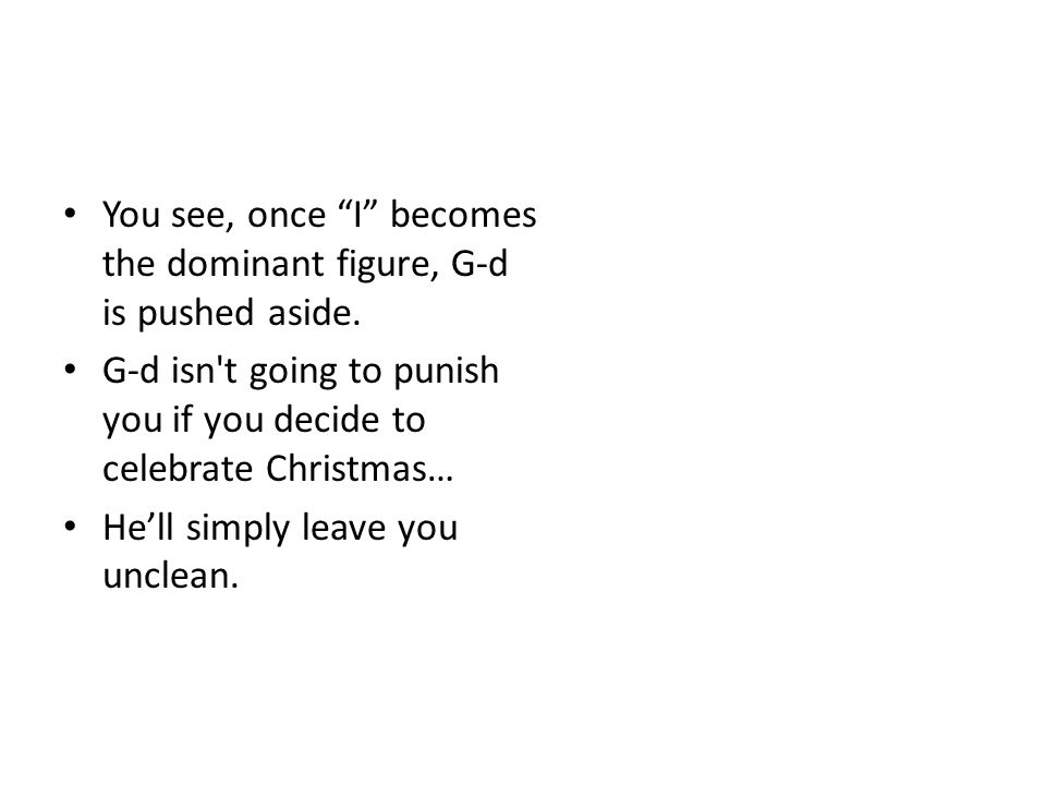 Merry Satanmas You see, once I becomes the dominant figure, G-d is pushed aside.