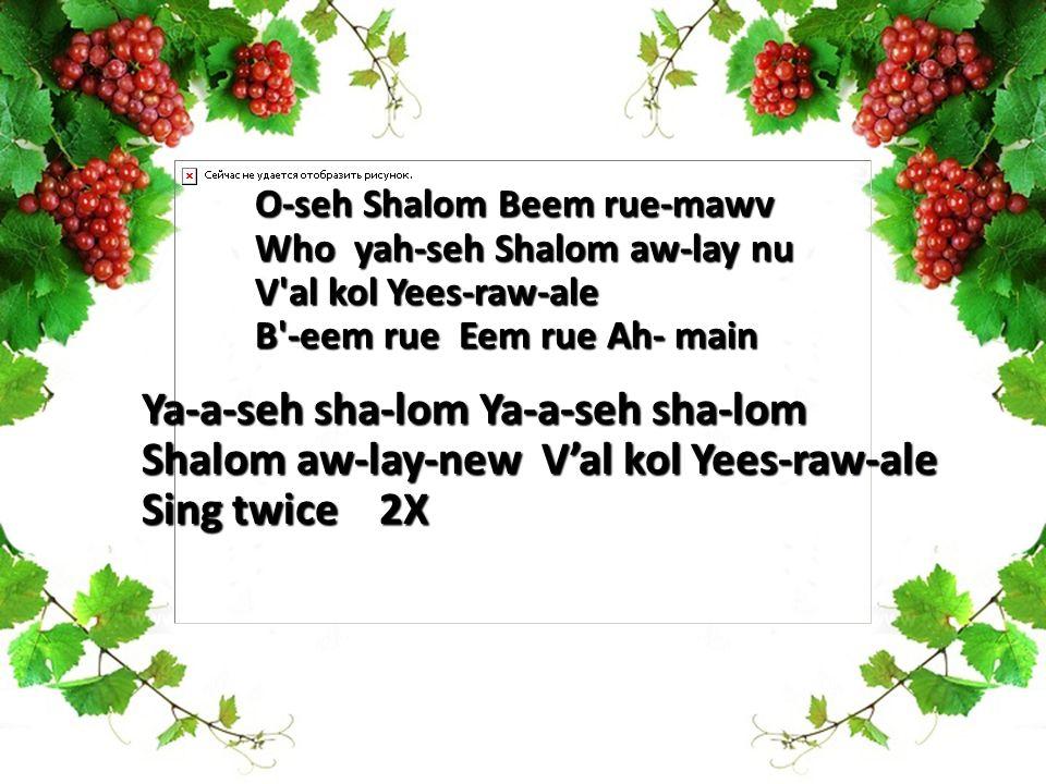 O-seh Shalom Beem rue-mawv Who yah-seh Shalom aw-lay nu V al kol Yees-raw-ale B -eem rue Eem rue Ah- main Ya-a-seh sha-lom Ya-a-seh sha-lom Shalom aw-lay-new V'al kol Yees-raw-ale Sing twice 2X