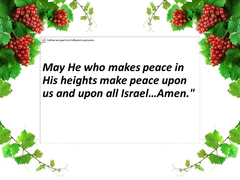 May He who makes peace in His heights make peace upon us and upon all Israel…Amen.