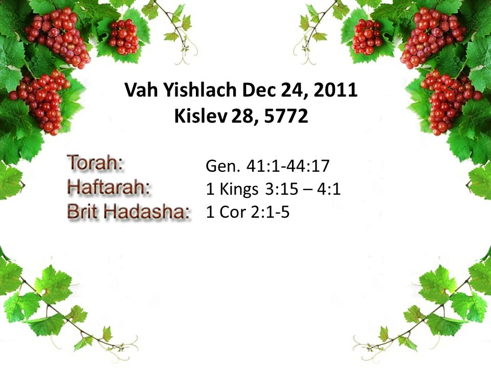 Gen. 41:1-44:17 1 Kings 3:15 – 4:1 1 Cor 2:1-5 Vah Yishlach Dec 24, 2011 Kislev 28, 5772