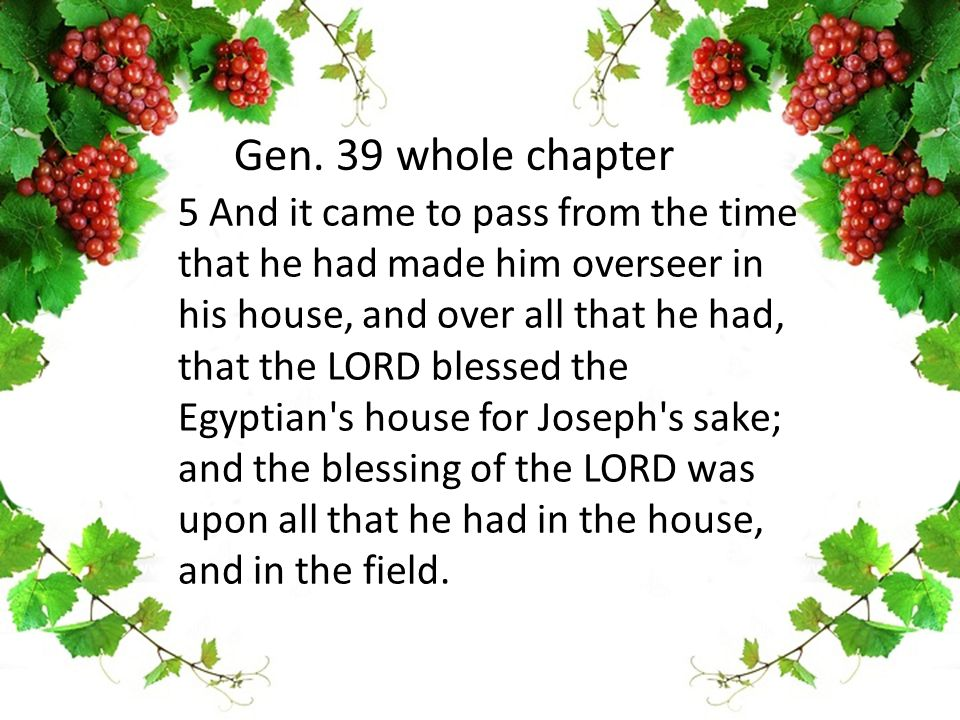 5 And it came to pass from the time that he had made him overseer in his house, and over all that he had, that the LORD blessed the Egyptian s house for Joseph s sake; and the blessing of the LORD was upon all that he had in the house, and in the field.