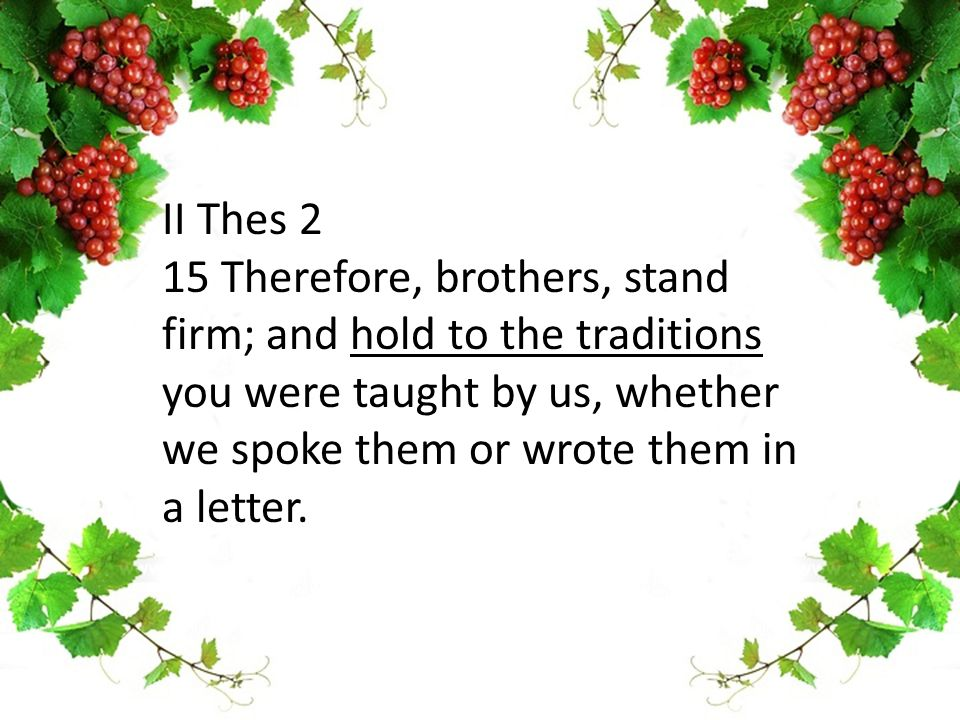 II Thes 2 15 Therefore, brothers, stand firm; and hold to the traditions you were taught by us, whether we spoke them or wrote them in a letter.