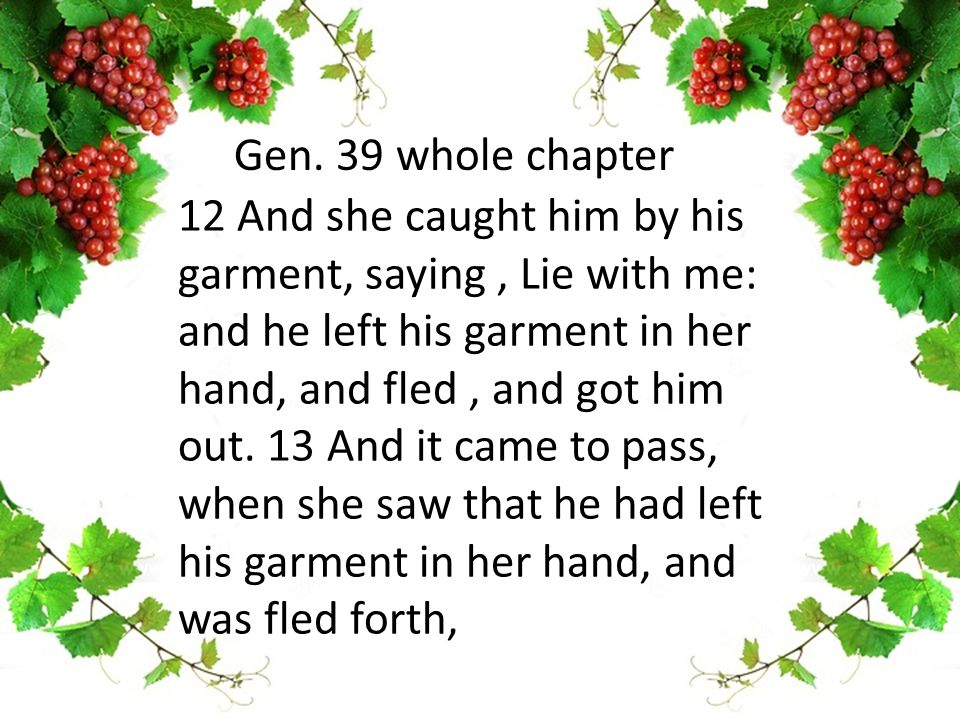 12 And she caught him by his garment, saying, Lie with me: and he left his garment in her hand, and fled, and got him out.