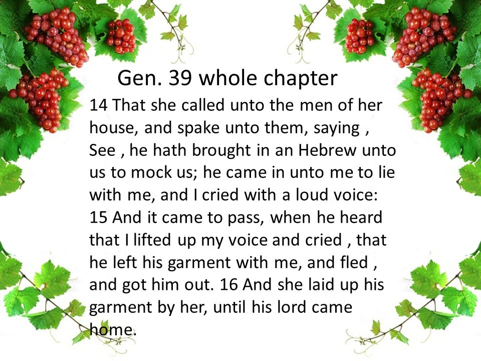 14 That she called unto the men of her house, and spake unto them, saying, See, he hath brought in an Hebrew unto us to mock us; he came in unto me to lie with me, and I cried with a loud voice: 15 And it came to pass, when he heard that I lifted up my voice and cried, that he left his garment with me, and fled, and got him out.