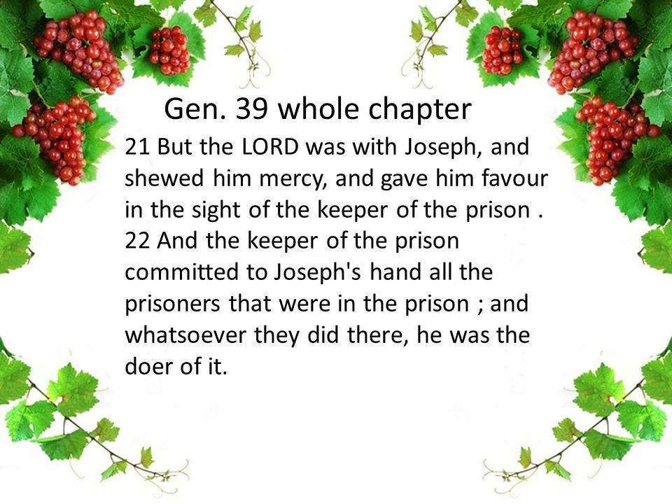 21 But the LORD was with Joseph, and shewed him mercy, and gave him favour in the sight of the keeper of the prison.
