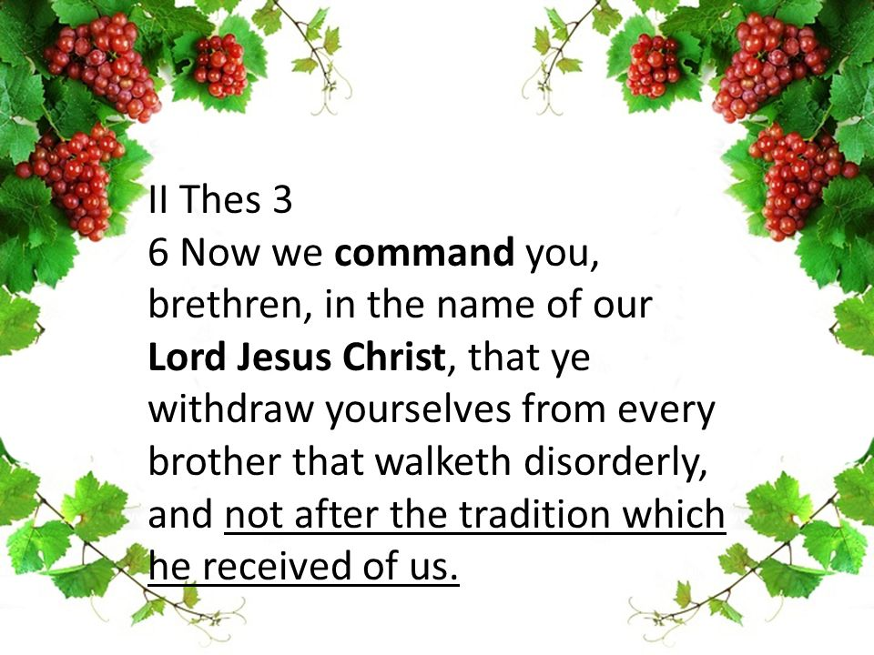 II Thes 3 6 Now we command you, brethren, in the name of our Lord Jesus Christ, that ye withdraw yourselves from every brother that walketh disorderly, and not after the tradition which he received of us.