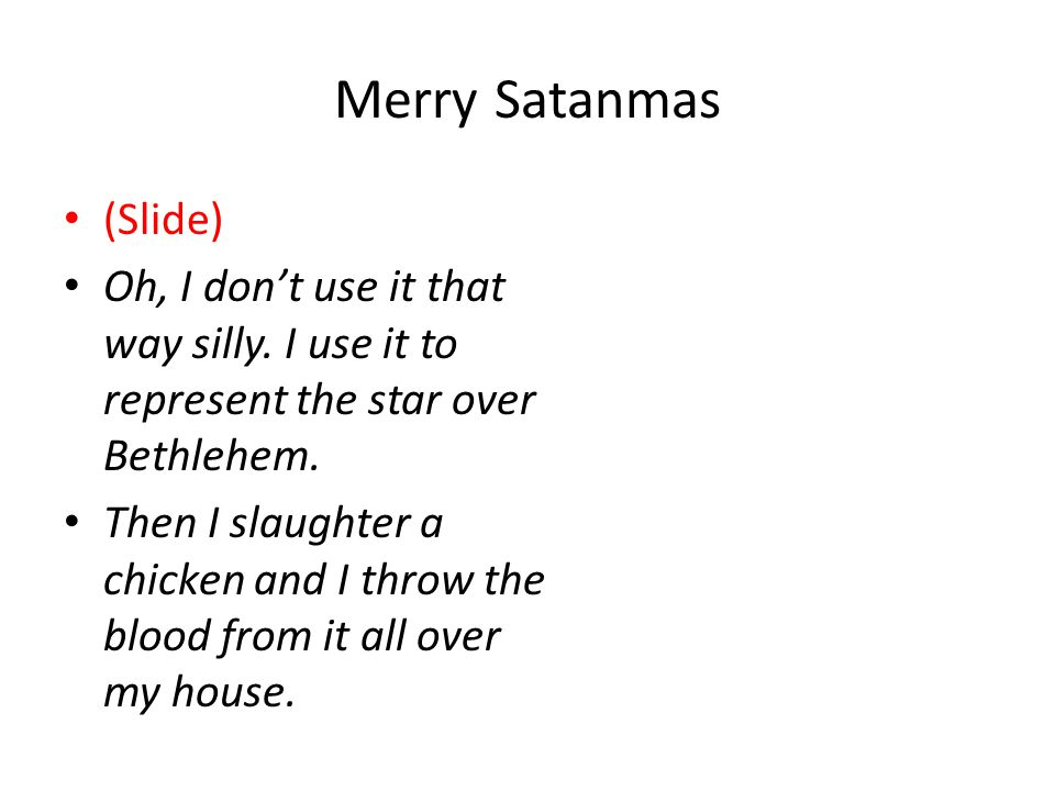 Merry Satanmas (Slide) Oh, I don't use it that way silly.
