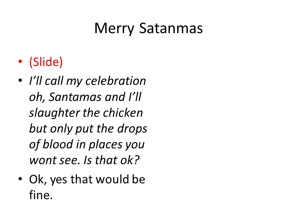 Merry Satanmas (Slide) I'll call my celebration oh, Santamas and I'll slaughter the chicken but only put the drops of blood in places you wont see.