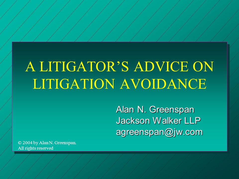 A LITIGATOR'S ADVICE ON LITIGATION AVOIDANCE Alan N. Greenspan Jackson Walker LLP agreenspan@jw.com © 2004 by Alan N. Greenspan. All rights reserved