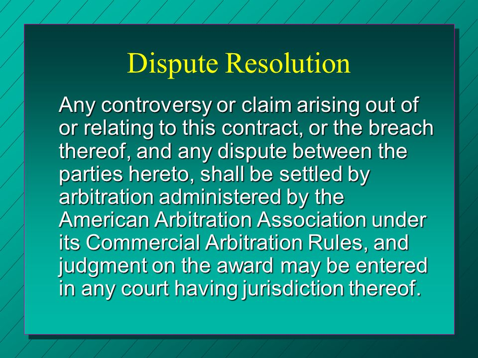 Dispute Resolution Any controversy or claim arising out of or relating to this contract, or the breach thereof, and any dispute between the parties he