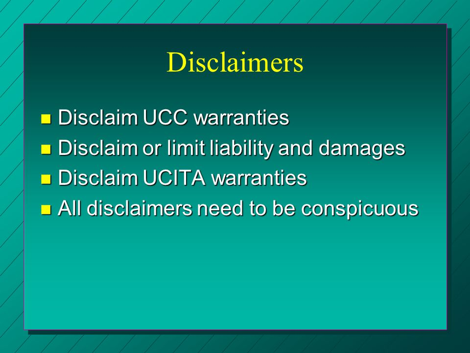 Disclaimers n Disclaim UCC warranties n Disclaim or limit liability and damages n Disclaim UCITA warranties n All disclaimers need to be conspicuous
