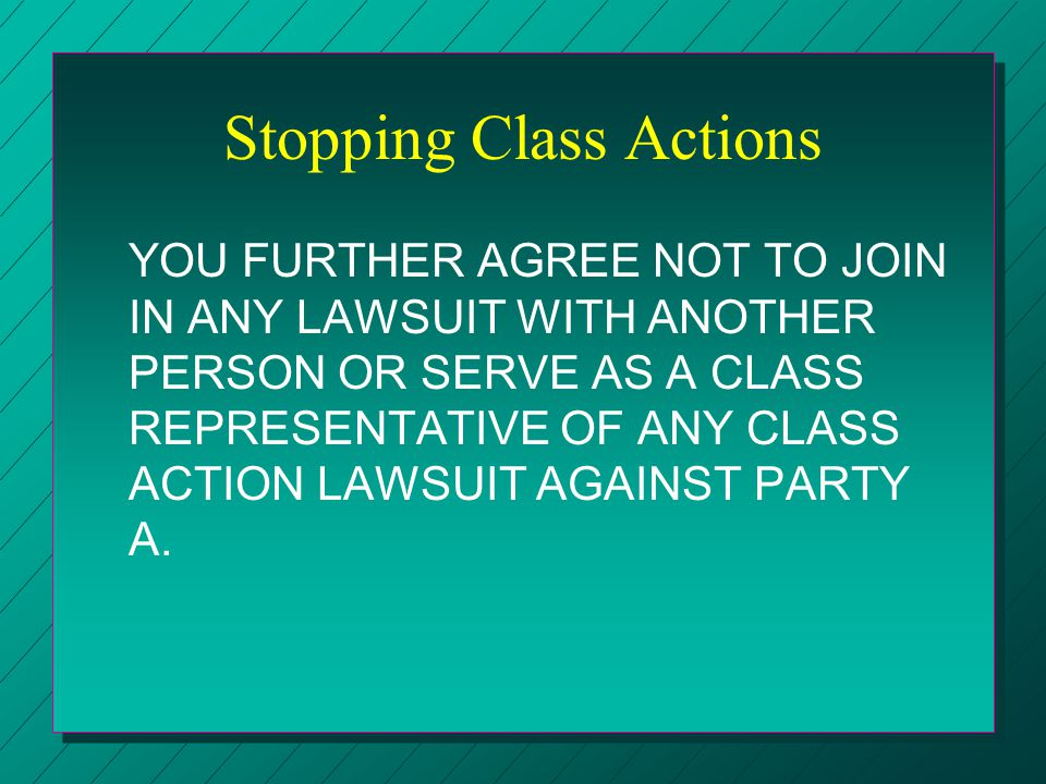 Stopping Class Actions YOU FURTHER AGREE NOT TO JOIN IN ANY LAWSUIT WITH ANOTHER PERSON OR SERVE AS A CLASS REPRESENTATIVE OF ANY CLASS ACTION LAWSUIT