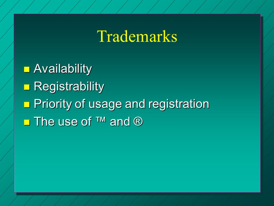 Trademarks n Availability n Registrability n Priority of usage and registration n The use of ™ and ®