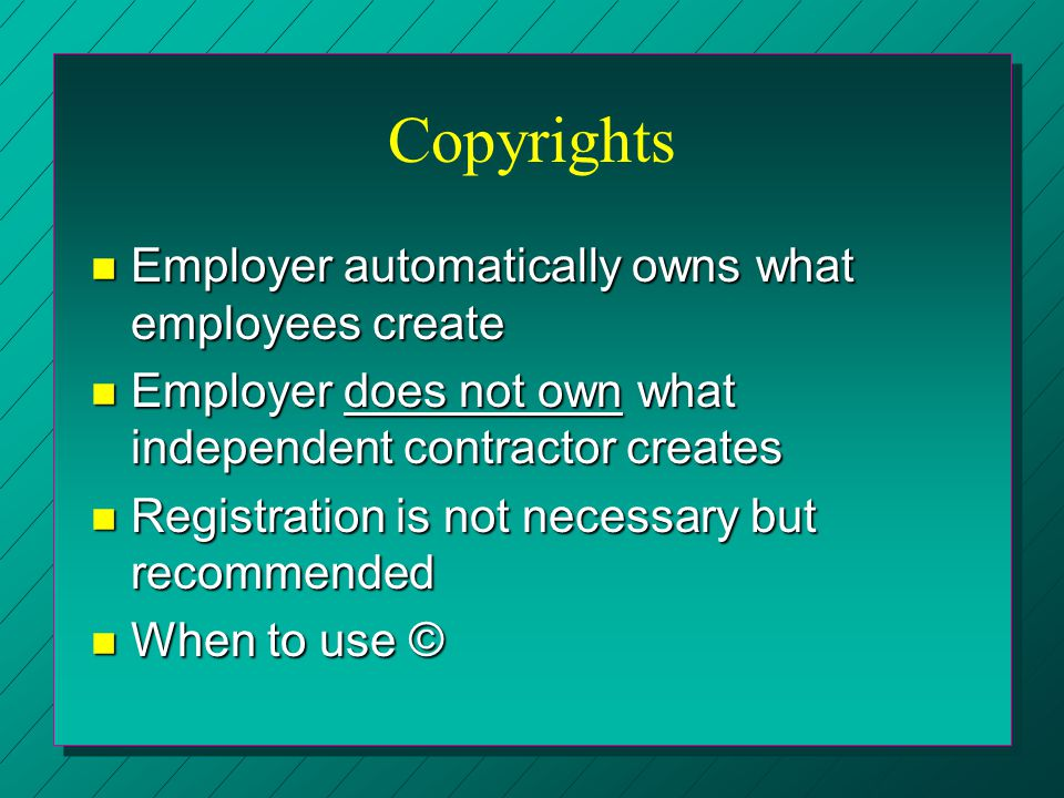 Copyrights n Employer automatically owns what employees create n Employer does not own what independent contractor creates n Registration is not neces