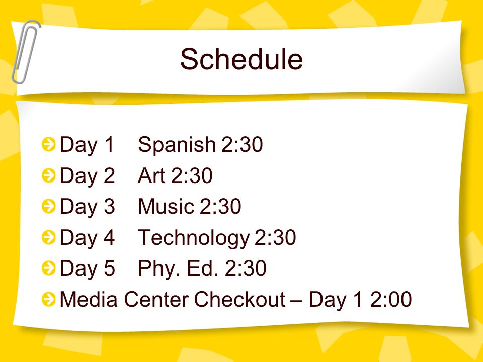 Schedule Day 1Spanish 2:30 Day 2Art 2:30 Day 3Music 2:30 Day 4Technology 2:30 Day 5 Phy.