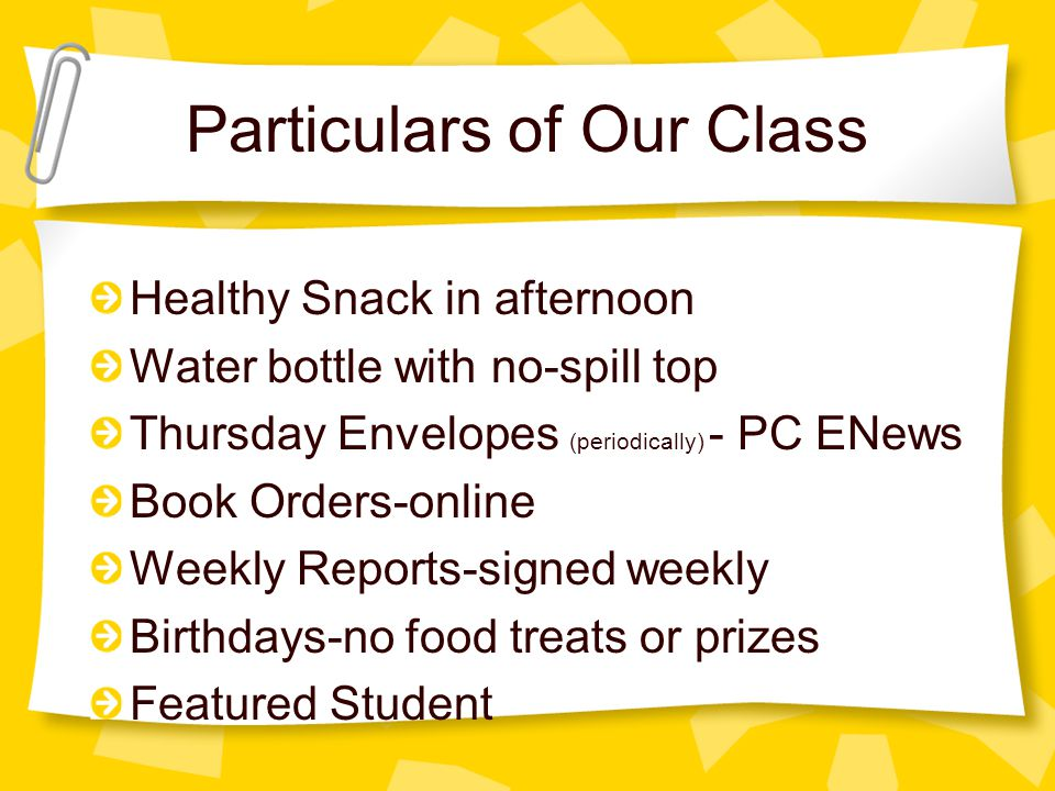 Particulars of Our Class Healthy Snack in afternoon Water bottle with no-spill top Thursday Envelopes (periodically) - PC ENews Book Orders-online Weekly Reports-signed weekly Birthdays-no food treats or prizes Featured Student