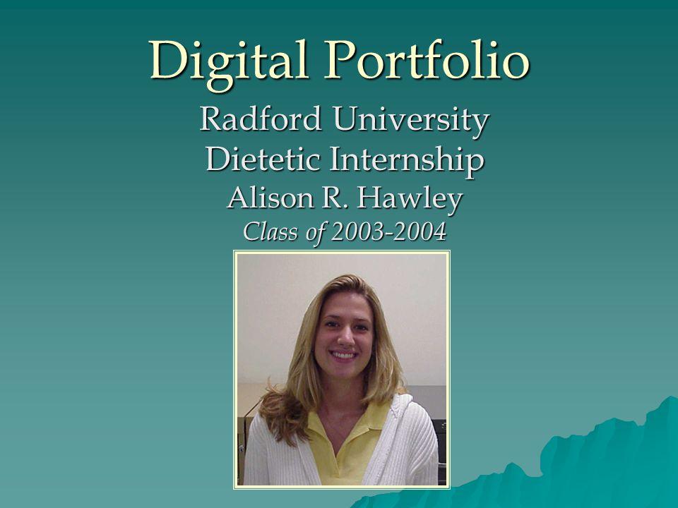 Digital Portfolio Radford University Dietetic Internship Alison R. Hawley Class of 2003-2004