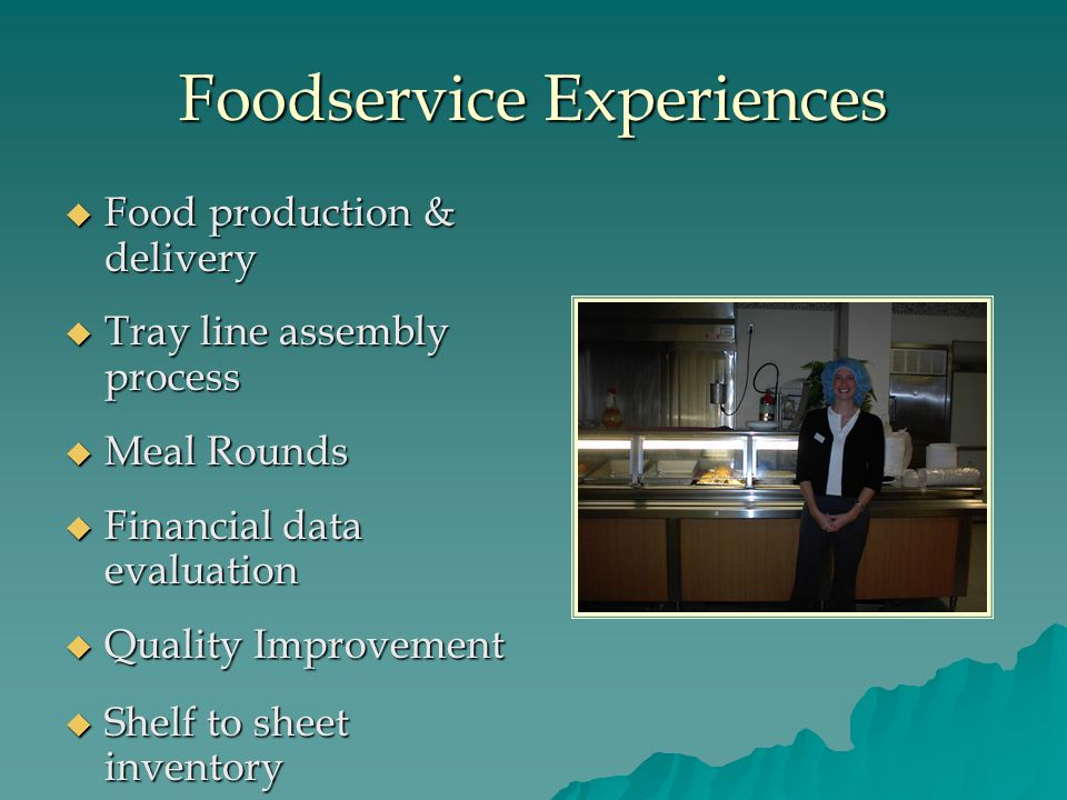 Foodservice Experiences  Food production & delivery  Tray line assembly process  Meal Rounds  Financial data evaluation  Quality Improvement  Shelf to sheet inventory