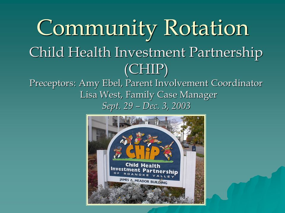 Community Rotation Child Health Investment Partnership (CHIP) Preceptors: Amy Ebel, Parent Involvement Coordinator Lisa West, Family Case Manager Lisa West, Family Case Manager Sept.