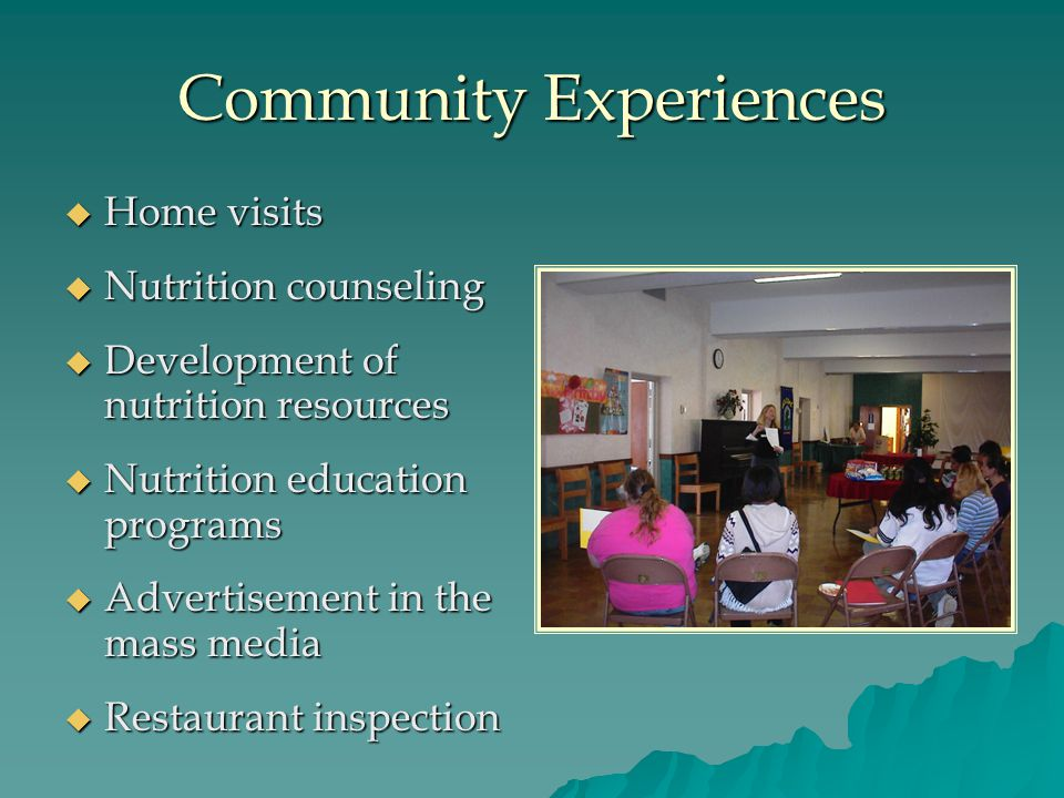 Community Experiences  Home visits  Nutrition counseling  Development of nutrition resources  Nutrition education programs  Advertisement in the mass media  Restaurant inspection