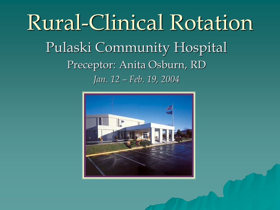 Rural-Clinical Rotation Pulaski Community Hospital Preceptor: Anita Osburn, RD Jan.
