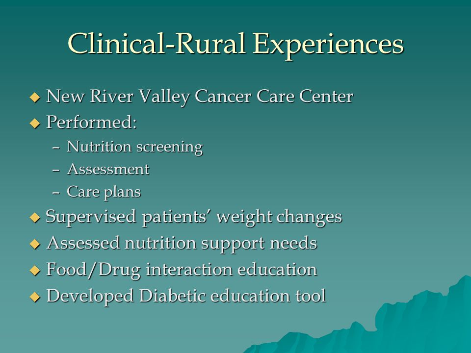 Clinical-Rural Experiences  New River Valley Cancer Care Center  Performed: –Nutrition screening –Assessment –Care plans  Supervised patients' weight changes  Assessed nutrition support needs  Food/Drug interaction education  Developed Diabetic education tool