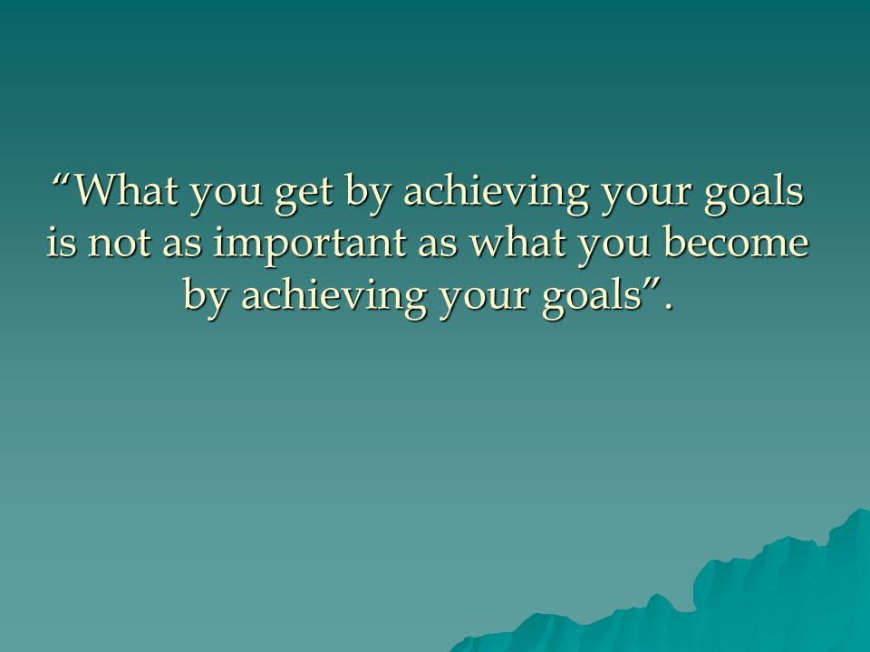 What you get by achieving your goals is not as important as what you become by achieving your goals .