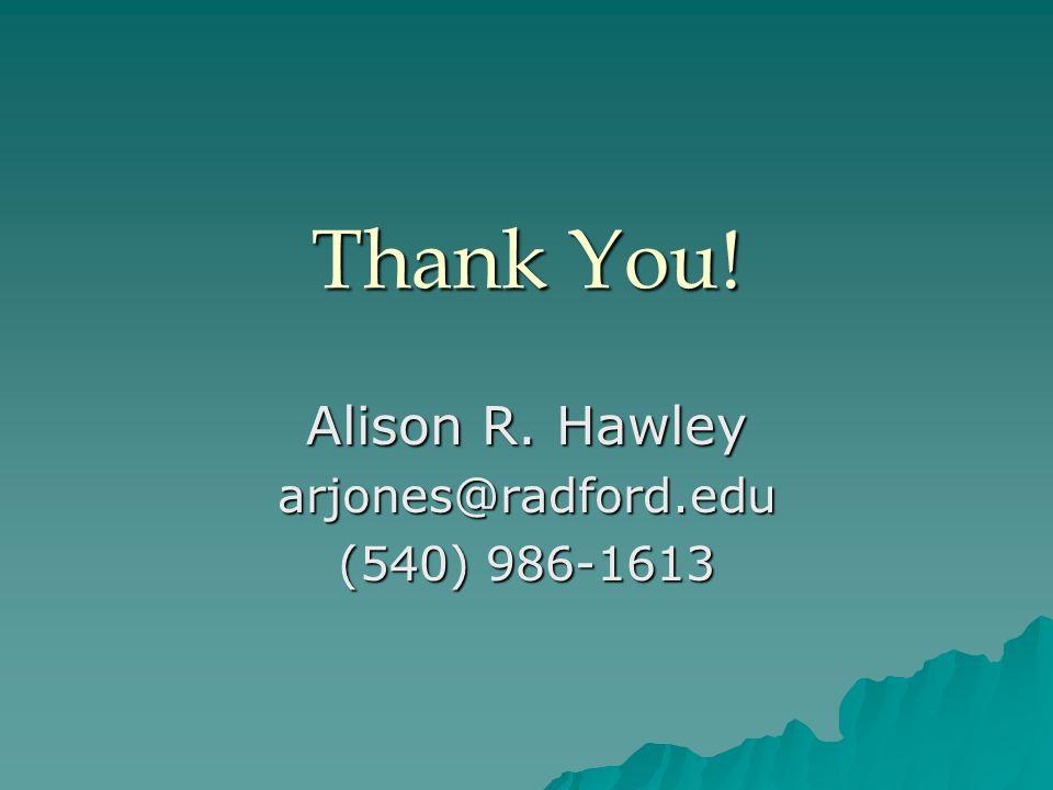 Thank You! Alison R. Hawley arjones@radford.edu (540) 986-1613