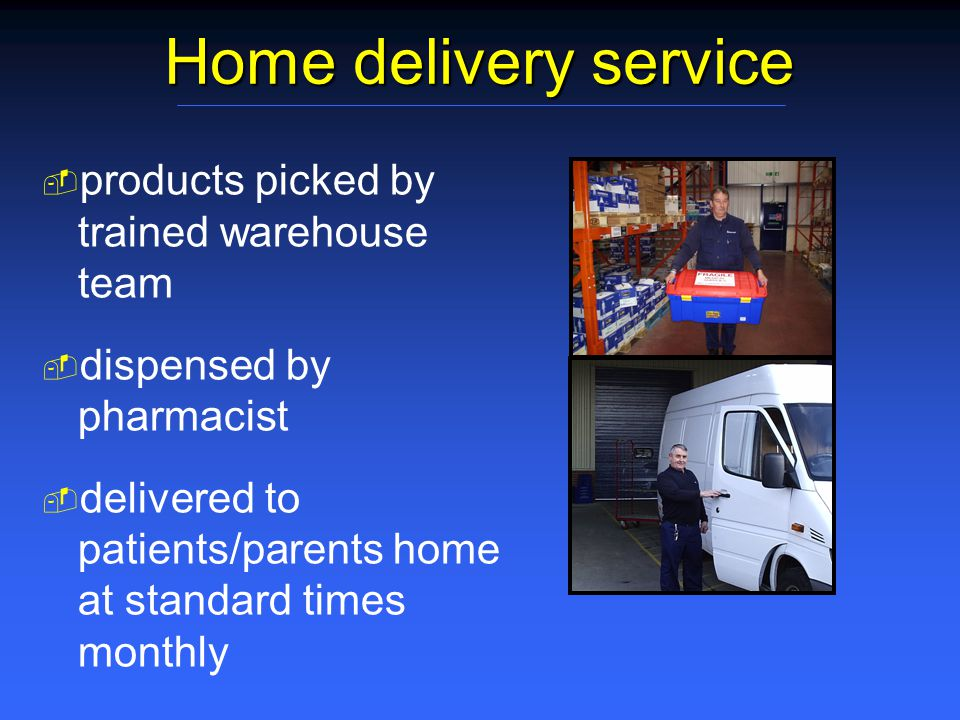 Home delivery service   products picked by trained warehouse team   dispensed by pharmacist   delivered to patients/parents home at standard times monthly