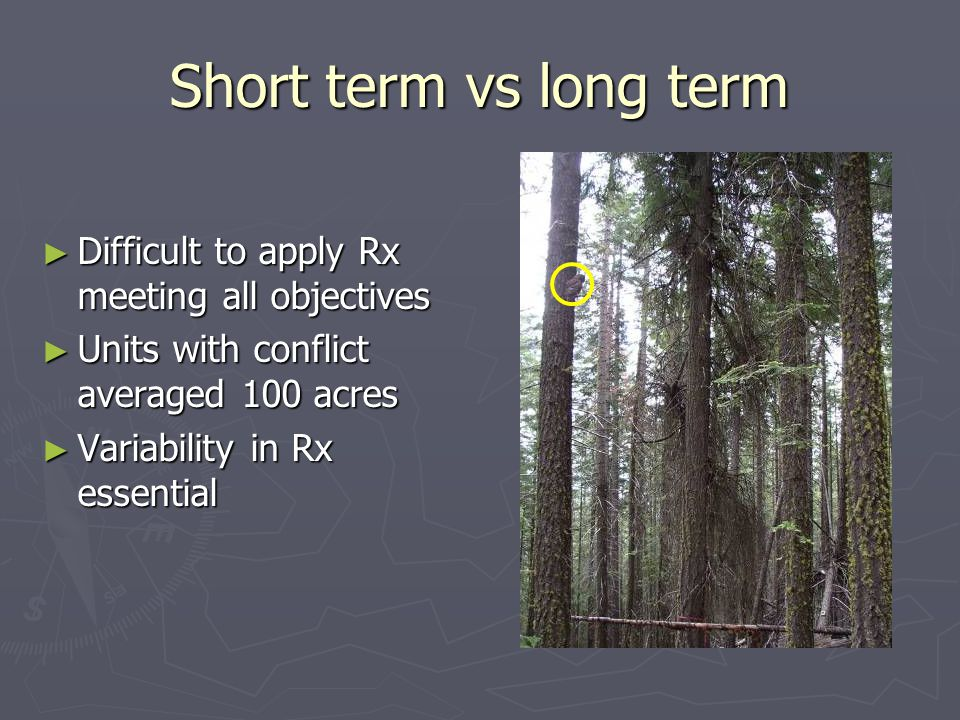 Short term vs long term ► Difficult to apply Rx meeting all objectives ► Units with conflict averaged 100 acres ► Variability in Rx essential