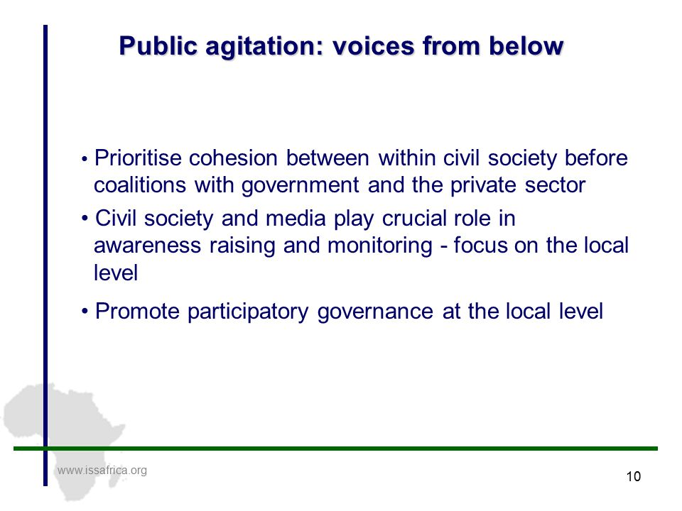 10 Public agitation: voices from below www.issafrica.org Prioritise cohesion between within civil society before coalitions with government and the private sector Civil society and media play crucial role in awareness raising and monitoring - focus on the local level Promote participatory governance at the local level