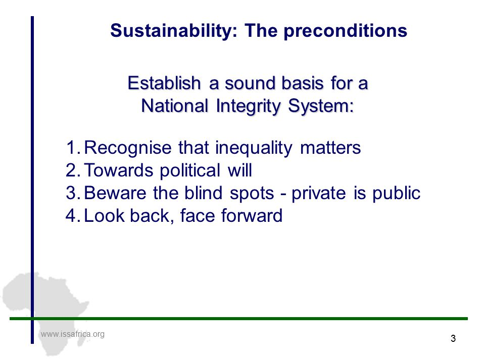 3 www.issafrica.org Sustainability: The preconditions Establish a sound basis for a National Integrity System: 1.Recognise that inequality matters 2.Towards political will 3.Beware the blind spots - private is public 4.Look back, face forward