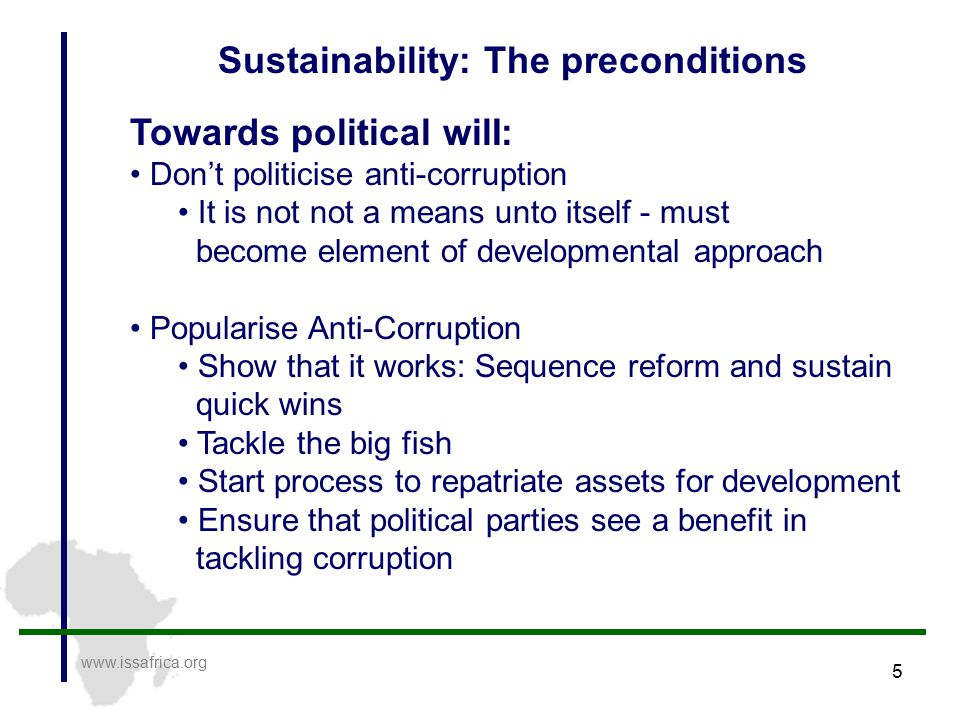 5 www.issafrica.org Sustainability: The preconditions Towards political wilI: Don't politicise anti-corruption It is not not a means unto itself - must become element of developmental approach Popularise Anti-Corruption Show that it works: Sequence reform and sustain quick wins Tackle the big fish Start process to repatriate assets for development Ensure that political parties see a benefit in tackling corruption