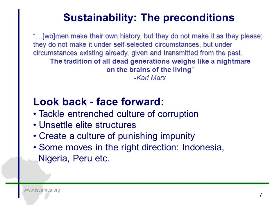 7 www.issafrica.org Sustainability: The preconditions …[wo]men make their own history, but they do not make it as they please; they do not make it under self-selected circumstances, but under circumstances existing already, given and transmitted from the past.