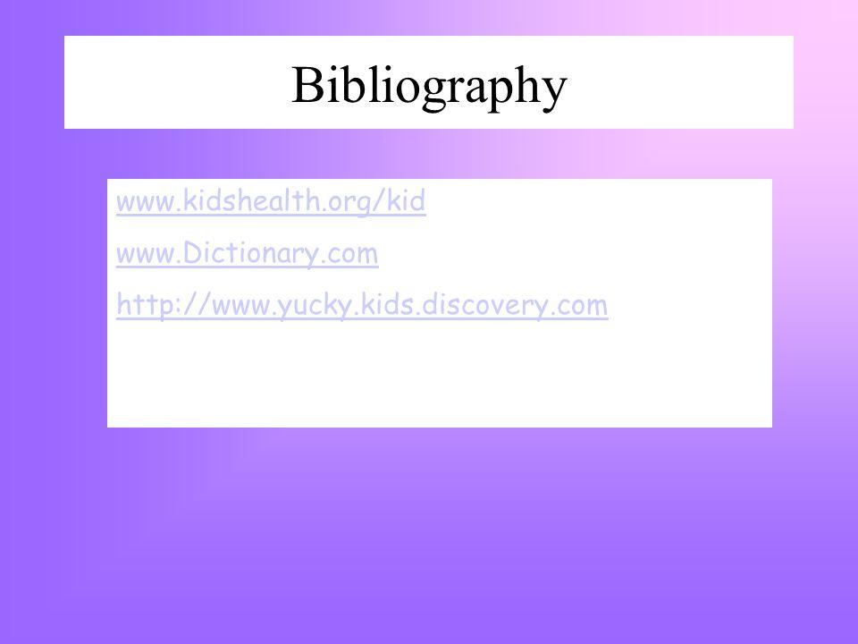 Bibliography www.kidshealth.org/kid www.Dictionary.com http://www.yucky.kids.discovery.com