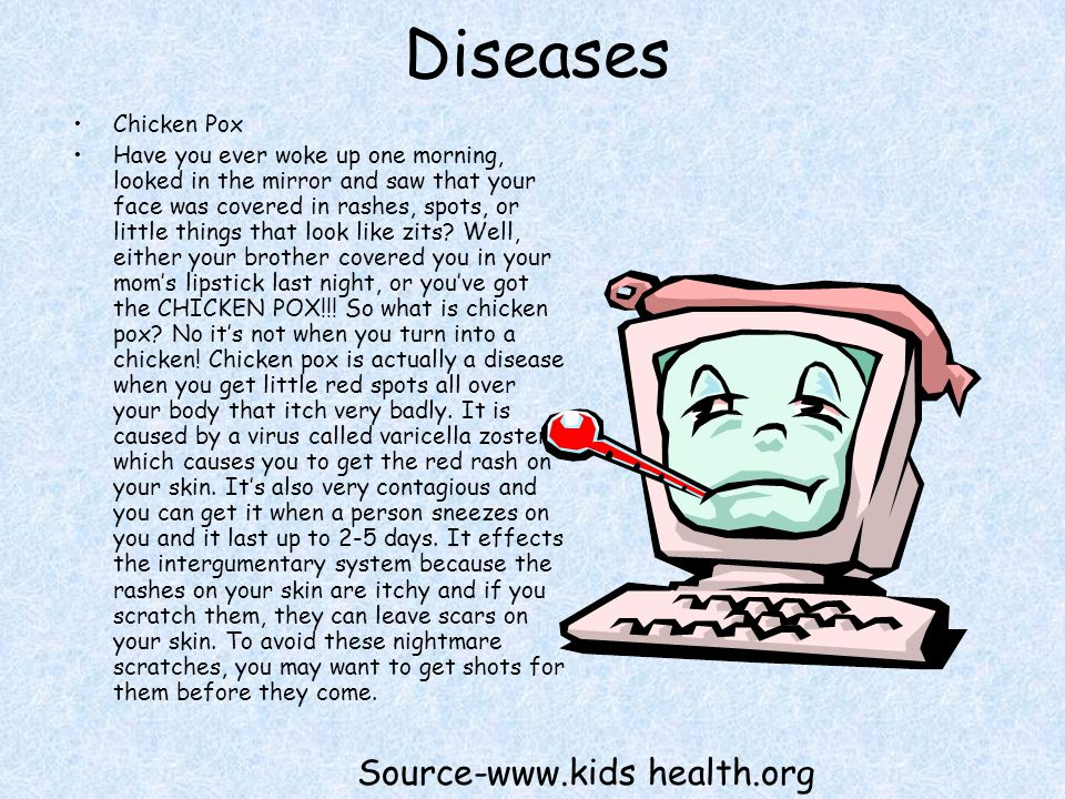 Diseases Chicken Pox Have you ever woke up one morning, looked in the mirror and saw that your face was covered in rashes, spots, or little things that look like zits.