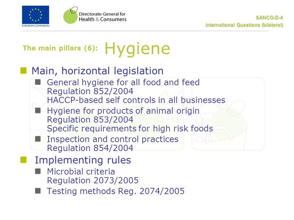 SANCO-D-4 International Questions (bilateral) The main pillars (6): Hygiene Main, horizontal legislation General hygiene for all food and feed Regulation 852/2004 HACCP-based self controls in all businesses Hygiene for products of animal origin Regulation 853/2004 Specific requirements for high risk foods Inspection and control practices Regulation 854/2004 Implementing rules Microbial criteria Regulation 2073/2005 Testing methods Reg.