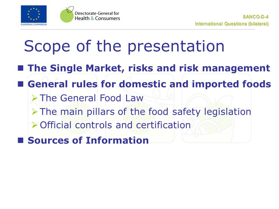 SANCO-D-4 International Questions (bilateral) Scope of the presentation nThe Single Market, risks and risk management nGeneral rules for domestic and imported foods  The General Food Law  The main pillars of the food safety legislation  Official controls and certification nSources of Information