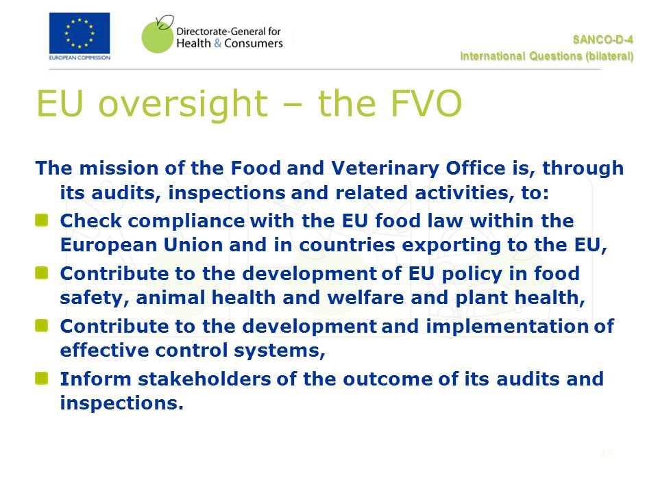 SANCO-D-4 International Questions (bilateral) 22 EU oversight – the FVO The mission of the Food and Veterinary Office is, through its audits, inspections and related activities, to: Check compliance with the EU food law within the European Union and in countries exporting to the EU, Contribute to the development of EU policy in food safety, animal health and welfare and plant health, Contribute to the development and implementation of effective control systems, Inform stakeholders of the outcome of its audits and inspections.