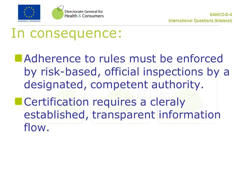 SANCO-D-4 International Questions (bilateral) In consequence: Adherence to rules must be enforced by risk-based, official inspections by a designated, competent authority.
